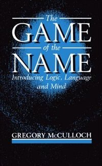 Book The Game of the Name: Introducing Logic, Language, and Mind by Gregory McCulloch