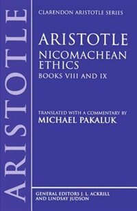Aristotle: Nicomachean Ethics, Books VIII and IX: Translated with a commentary by Michael Pakaluk