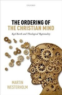 Book The Ordering of the Christian Mind: Karl Barth and Theological Rationality by Martin Westerholm