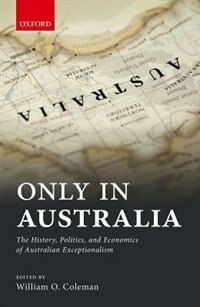 Book Only in Australia: The History, Politics, and Economics of Australian Exceptionalism by William Coleman
