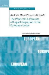 Book An Ever More Powerful Court?: The Political Constraints of Legal Integration in the European Union by Dorte Sindbjerg Martinsen