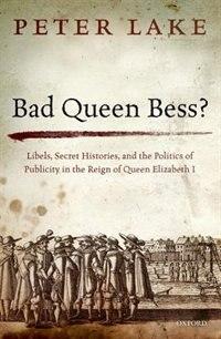 Bad Queen Bess?: Libels, Secret Histories, and the Politics of Publicity in the Reign of Queen…