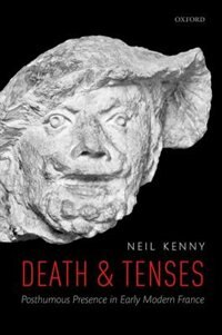 Book Death and Tenses: Posthumous Presence in Early Modern France by Neil Kenny