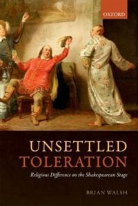Book Unsettled Toleration: Religious Difference on the Shakespearean Stage by Brian Walsh