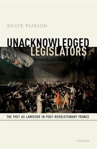 Book Unacknowledged Legislators: The Poet as Lawgiver in Post-Revolutionary France by Roger Pearson