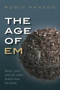 Book The Age of Em: Work, Love and Life when Robots Rule the Earth by Robin Hanson