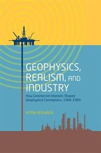 Book Geophysics, Realism, and Industry: How Commercial Interests Shaped Geophysical Conceptions, 1900… by Aitor Anduaga