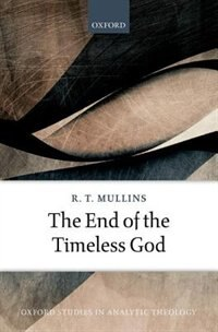 Book The End of the Timeless God by R. T. Mullins