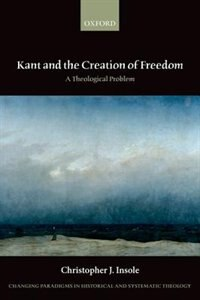 Book Kant and the Creation of Freedom: A Theological Problem by Christopher J. Insole