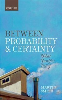 Book Between Probability and Certainty: What Justifies Belief by Martin Smith