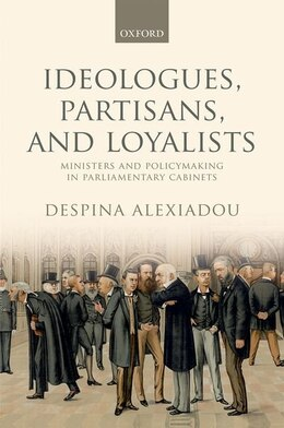 Book Ideologues, Partisans, and Loyalists: Ministers and Policymaking in Parliamentary Cabinets by Despina Alexiadou