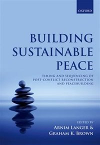 Book Building Sustainable Peace: Timing and Sequencing of Post-Conflict Reconstruction and Peacebuilding by Arnim Langer