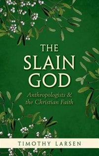 Book The Slain God: Anthropologists and the Christian Faith by Timothy Larsen