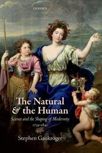 Book The Natural and the Human: Science and the Shaping of Modernity, 1739-1841 by Stephen Gaukroger