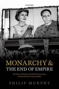 Book Monarchy and the End of Empire: The House of Windsor, the British Government, and the Postwar… by Philip Murphy