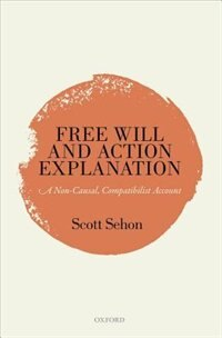 Book Free Will and Action Explanation: A Non-Causal, Compatibilist Account by Scott Sehon