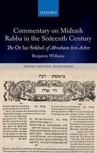 Book Commentary on Midrash Rabba in the Sixteenth Century: The Or ha-Sekhel of Abraham ben Asher by Benjamin Williams