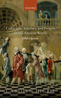 Book Collectors, Scholars, and Forgers in the Ancient World: Object Lessons by Carolyn Higbie