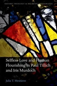 Book Selfless Love and Human Flourishing in Paul Tillich and Iris Murdoch by Julia T. Meszaros