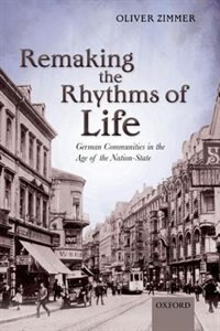 Book Remaking the Rhythms of Life: German Communities in the Age of the Nation-State by Oliver Zimmer