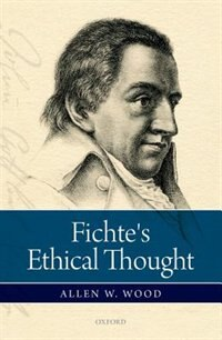 Book Fichtes Ethical Thought by Allen W. Wood
