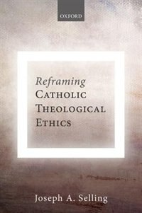 Book Reframing Catholic Theological Ethics by Joseph A. Selling