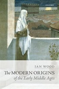 Book The Modern Origins of the Early Middle Ages by Ian Wood