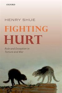 Book Fighting Hurt: Rule and Exception in Torture and War by Henry Shue