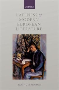 Book Lateness and Modern European Literature by Ben Hutchinson