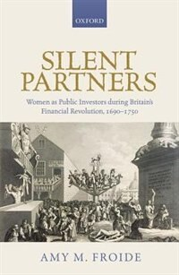 Book Silent Partners: Women as Public Investors during Britains Financial Revolution, 1690-1750 by Amy M. Froide
