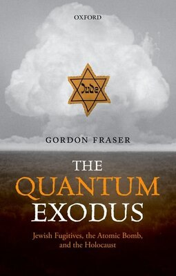 Book The Quantum Exodus: Jewish Fugitives, the Atomic Bomb, and the Holocaust by Gordon Fraser