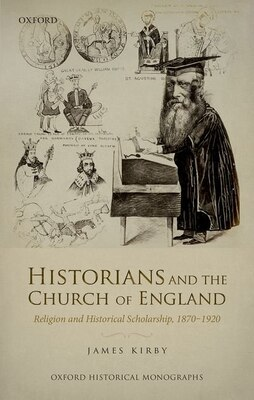 Book Historians and the Church of England: Religion and Historical Scholarship, 1870-1920 by James Kirby