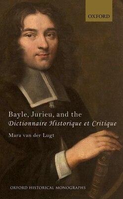 Book Bayle, Jurieu, and the Dictionnaire Historique et Critique by Mara van der Lugt