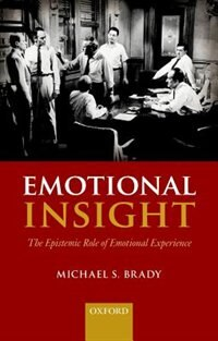 Book Emotional Insight: The Epistemic Role of Emotional Experience by Michael S. Brady