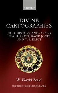 Book Divine Cartographies: God, History, and Poiesis in W. B. Yeats, David Jones, and T. S. Eliot by W. David Soud