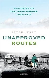 Book Unapproved Routes: Histories of the Irish Border, 1922-1972 by Peter Leary