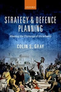 Book Strategy and Defence Planning: Meeting the Challenge of Uncertainty by Colin S. Gray