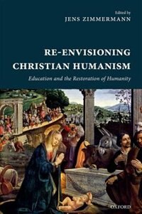 Book Re-Envisioning Christian Humanism: Education and the Restoration of Humanity by Jens Zimmermann