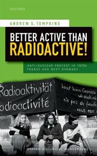 Book Better Active than Radioactive!: Anti-Nuclear Protest in 1970s France and West Germany by Andrew S. Tompkins