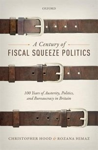 A Century of Fiscal Squeeze Politics: 100 Years of Austerity, Politics, and Bureaucracy in Britain