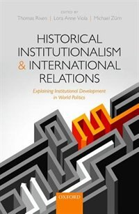 Book Historical Institutionalism and International Relations: Explaining Institutional Development in… by Thomas Rixen