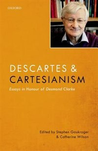 Book Descartes and Cartesianism: Essays in Honour of Desmond Clarke by Stephen Gaukroger