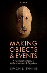 Book Making Objects and Events: A Hylomorphic Theory of Artifacts, Actions, and Organisms by Simon J. Evnine