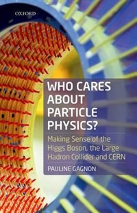 Book Who Cares about Particle Physics?: Making Sense of the Higgs Boson, the Large Hadron Collider and… by Pauline Gagnon