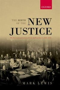 Book The Birth of the New Justice: The Internationalization of Crime and Punishment, 1919-1950 by Mark Lewis