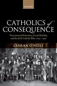 Book Catholics of Consequence: Transnational Education, Social Mobility, and the Irish Catholic Elite… by Ciaran ONeill