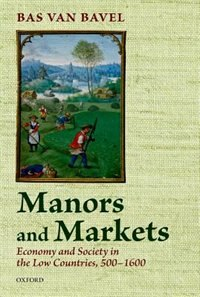 Book Manors and Markets: Economy and Society in the Low Countries 500-1600 by Bas van Bavel