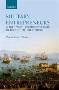 Book Military Entrepreneurs and the Spanish Contractor State in the Eighteenth Century by Rafael Torres Sanchez