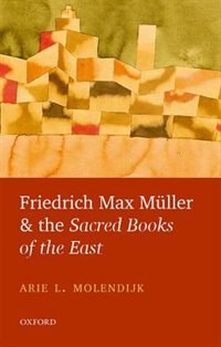 Book Friedrich Max Muller and the Sacred Books of the East by Molendijk, Arie L.