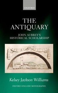 Book The Antiquary: John Aubreys Historical Scholarship by Kelsey Jackson Williams